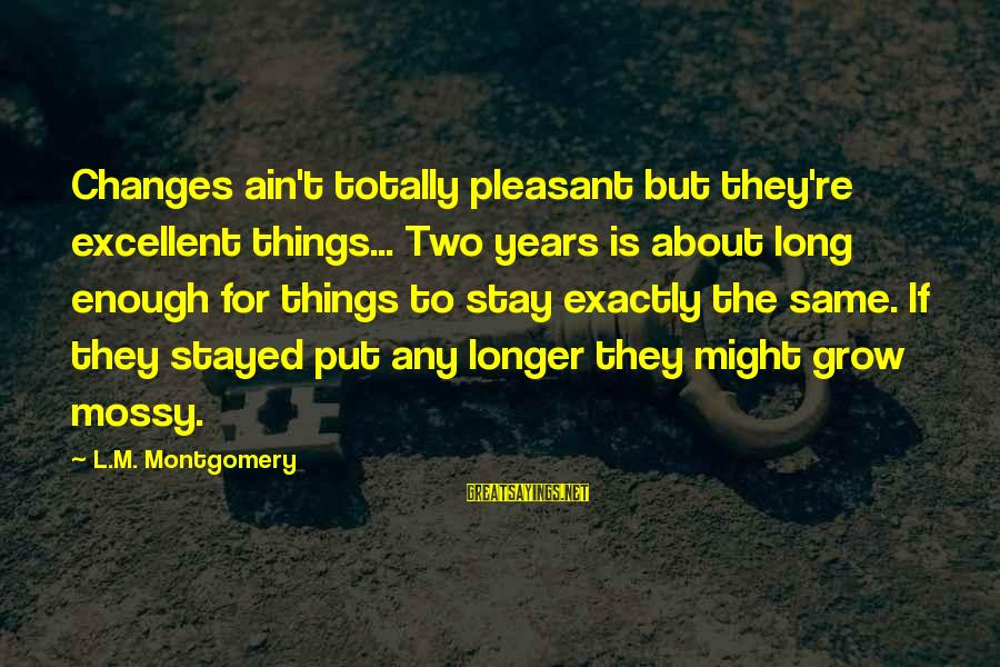 Things Stay The Same Sayings By L.M. Montgomery: Changes ain't totally pleasant but they're excellent things... Two years is about long enough for