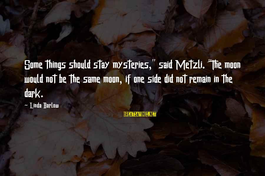 """Things Stay The Same Sayings By Linda Barlow: Some things should stay mysteries,"""" said Metzli. """"The moon would not be the same moon,"""
