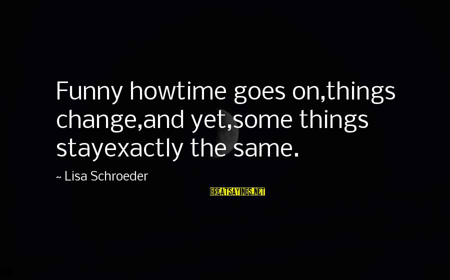 Things Stay The Same Sayings By Lisa Schroeder: Funny howtime goes on,things change,and yet,some things stayexactly the same.