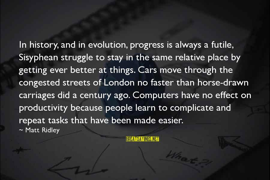 Things Stay The Same Sayings By Matt Ridley: In history, and in evolution, progress is always a futile, Sisyphean struggle to stay in