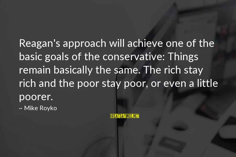 Things Stay The Same Sayings By Mike Royko: Reagan's approach will achieve one of the basic goals of the conservative: Things remain basically