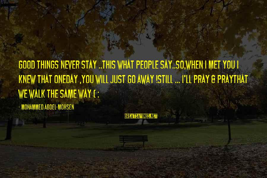 Things Stay The Same Sayings By Mohammed Abdel-Mohsen: Good Things Never Stay ..This what People Say..So,When I met you I knew That Oneday