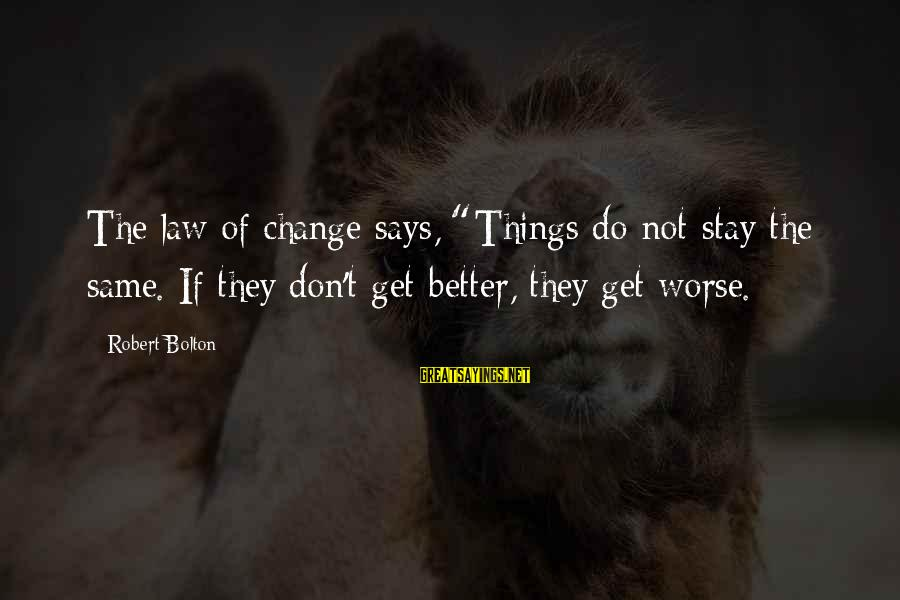 """Things Stay The Same Sayings By Robert Bolton: The law of change says, """"Things do not stay the same. If they don't get"""