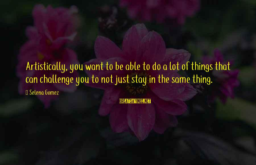 Things Stay The Same Sayings By Selena Gomez: Artistically, you want to be able to do a lot of things that can challenge