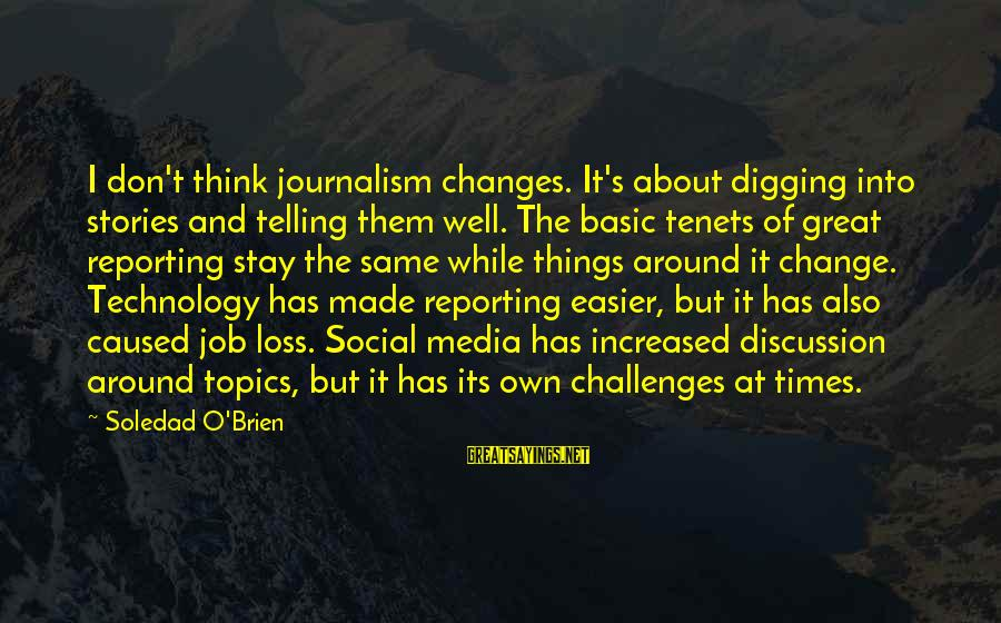 Things Stay The Same Sayings By Soledad O'Brien: I don't think journalism changes. It's about digging into stories and telling them well. The