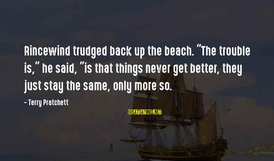 """Things Stay The Same Sayings By Terry Pratchett: Rincewind trudged back up the beach. """"The trouble is,"""" he said, """"is that things never"""