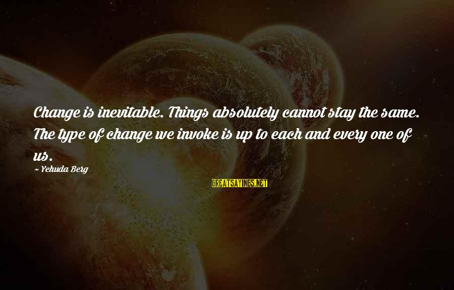 Things Stay The Same Sayings By Yehuda Berg: Change is inevitable. Things absolutely cannot stay the same. The type of change we invoke