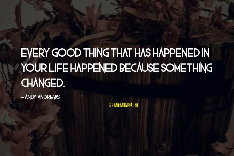 Things That Change Your Life Sayings By Andy Andrews: Every good thing that has happened in your life happened because something changed.