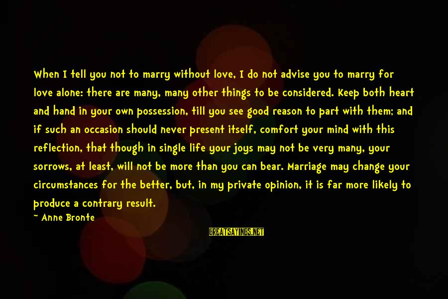 Things That Change Your Life Sayings By Anne Bronte: When I tell you not to marry without love, I do not advise you to