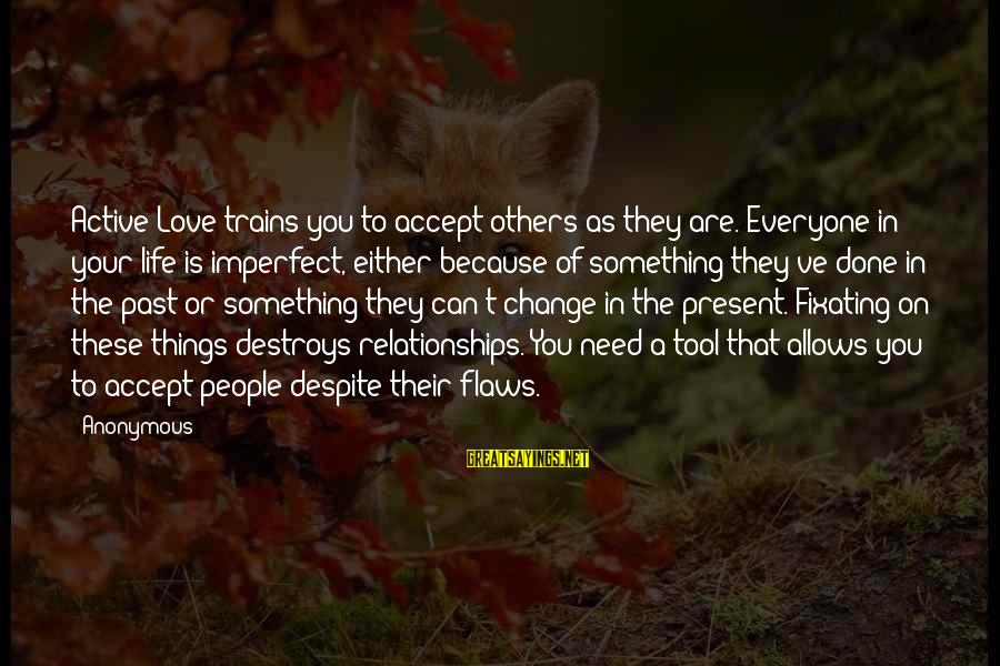 Things That Change Your Life Sayings By Anonymous: Active Love trains you to accept others as they are. Everyone in your life is