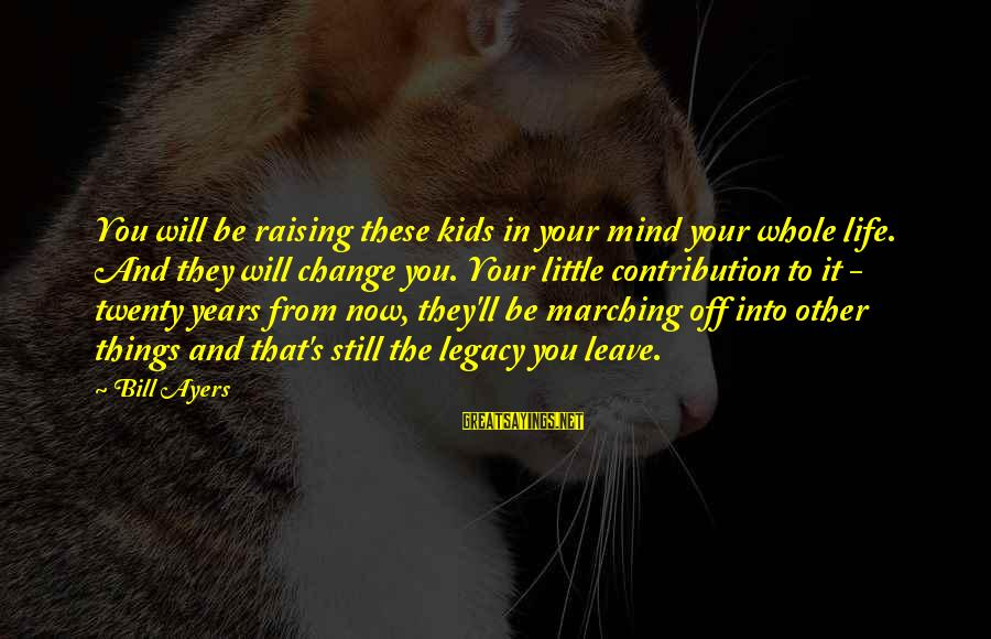Things That Change Your Life Sayings By Bill Ayers: You will be raising these kids in your mind your whole life. And they will