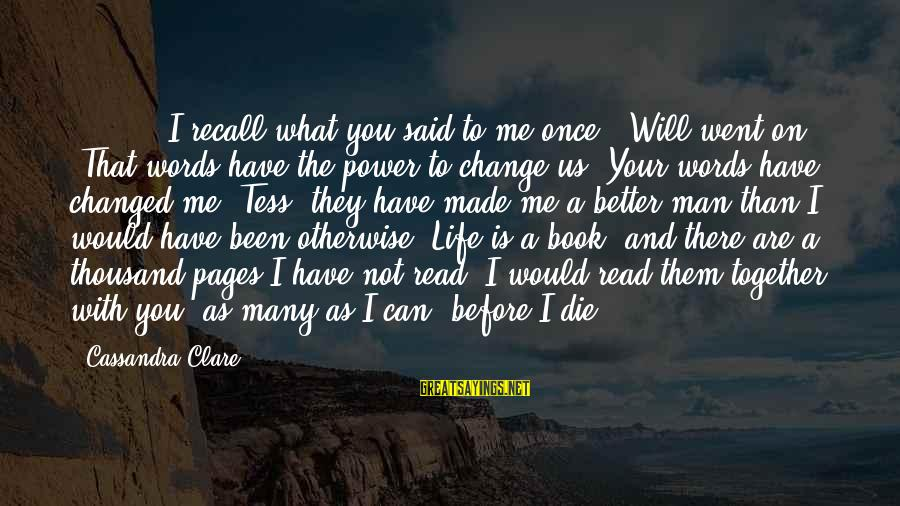 """Things That Change Your Life Sayings By Cassandra Clare: [ ... ] """"I recall what you said to me once,"""" Will went on. """"That"""