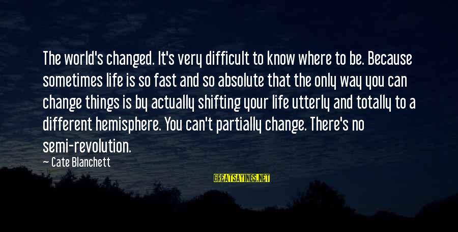 Things That Change Your Life Sayings By Cate Blanchett: The world's changed. It's very difficult to know where to be. Because sometimes life is