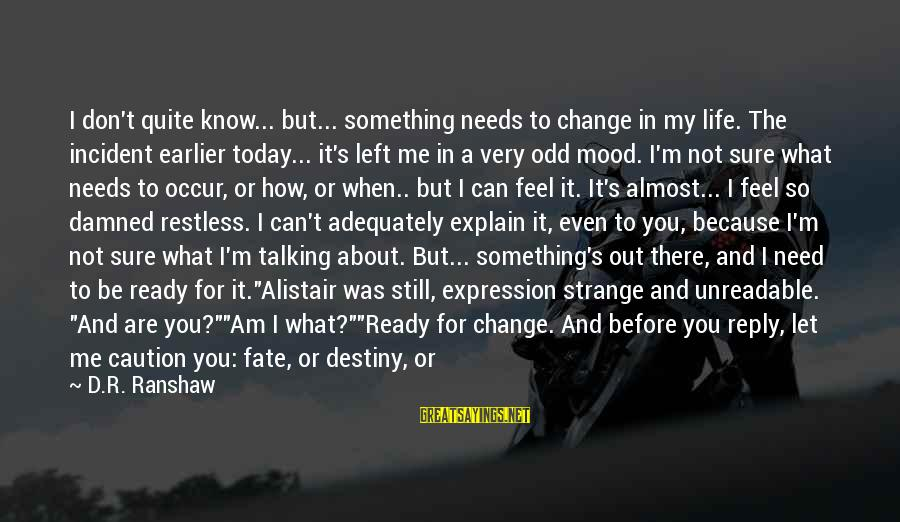 Things That Change Your Life Sayings By D.R. Ranshaw: I don't quite know... but... something needs to change in my life. The incident earlier