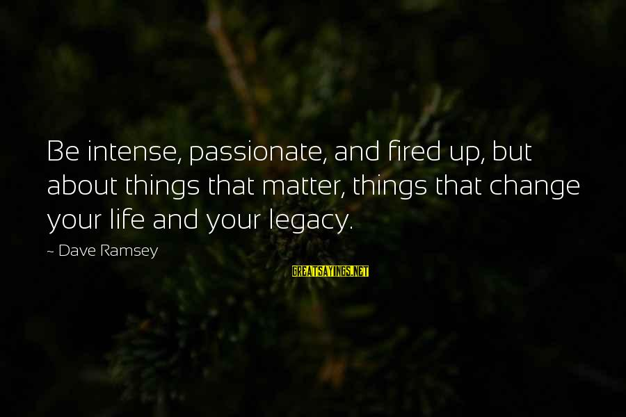 Things That Change Your Life Sayings By Dave Ramsey: Be intense, passionate, and fired up, but about things that matter, things that change your