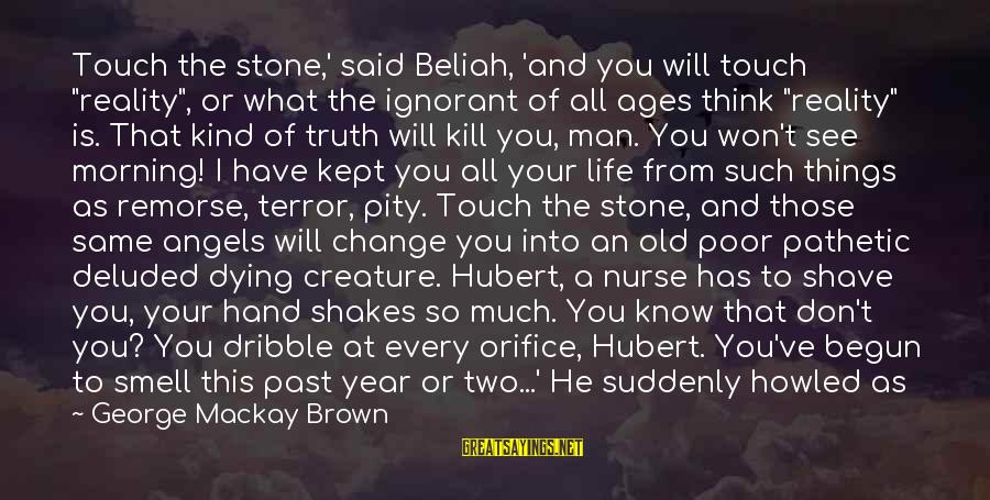 """Things That Change Your Life Sayings By George Mackay Brown: Touch the stone,' said Beliah, 'and you will touch """"reality"""", or what the ignorant of"""