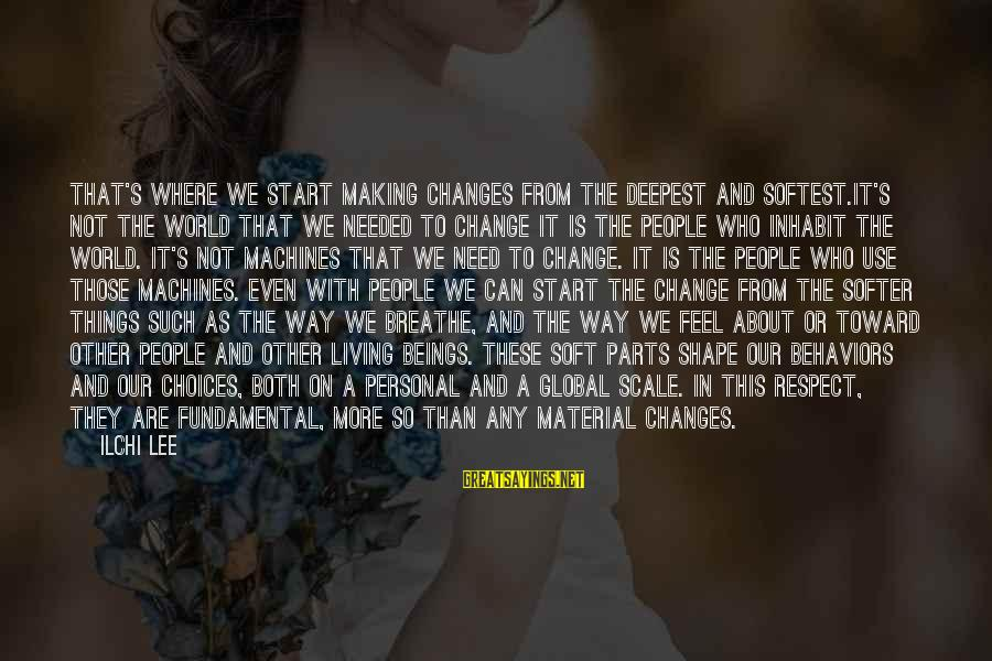 Things That Change Your Life Sayings By Ilchi Lee: That's where we start making changes From the deepest and softest.It's not the world that