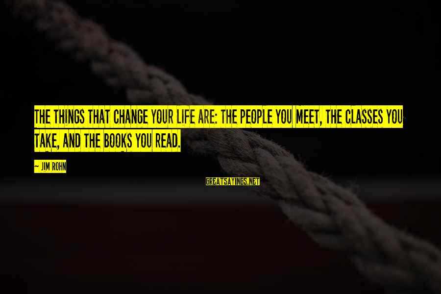 Things That Change Your Life Sayings By Jim Rohn: The things that change your life are: the people you meet, the classes you take,