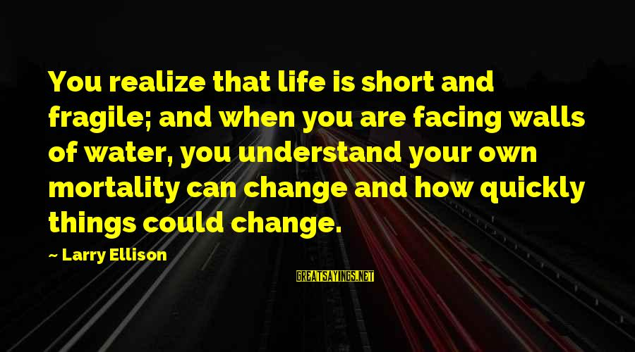 Things That Change Your Life Sayings By Larry Ellison: You realize that life is short and fragile; and when you are facing walls of
