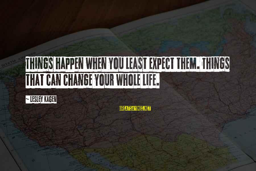 Things That Change Your Life Sayings By Lesley Kagen: Things happen when you least expect them. Things that can change your whole life.