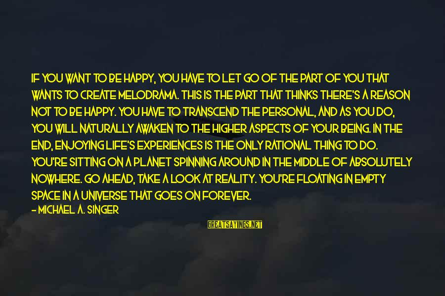 Things That Change Your Life Sayings By Michael A. Singer: If you want to be happy, you have to let go of the part of