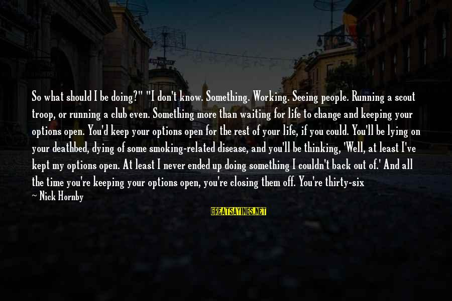 """Things That Change Your Life Sayings By Nick Hornby: So what should I be doing?"""" """"I don't know. Something. Working. Seeing people. Running a"""