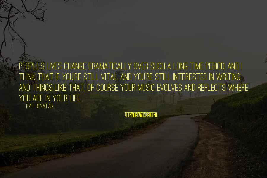 Things That Change Your Life Sayings By Pat Benatar: People's lives change dramatically over such a long time period, and I think that if