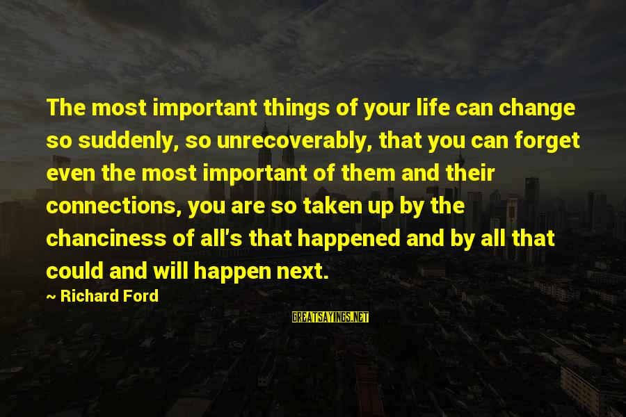 Things That Change Your Life Sayings By Richard Ford: The most important things of your life can change so suddenly, so unrecoverably, that you