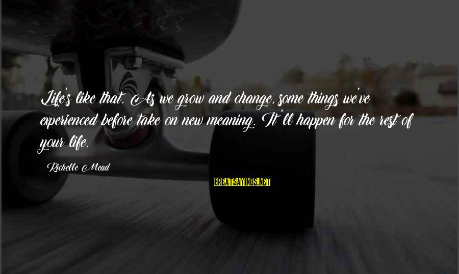 Things That Change Your Life Sayings By Richelle Mead: Life's like that. As we grow and change, some things we've experienced before take on