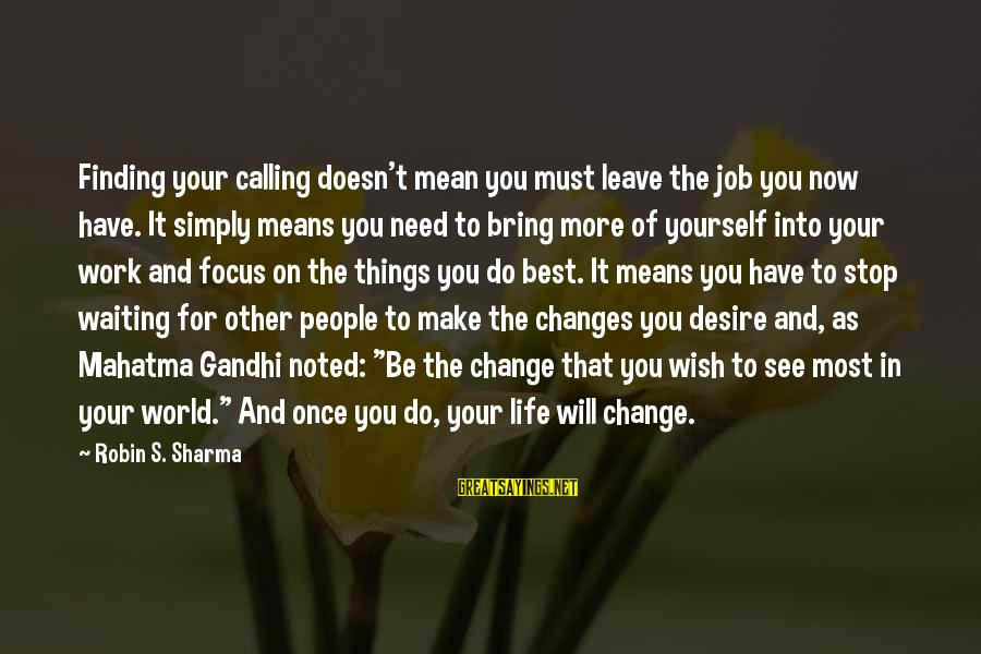 Things That Change Your Life Sayings By Robin S. Sharma: Finding your calling doesn't mean you must leave the job you now have. It simply