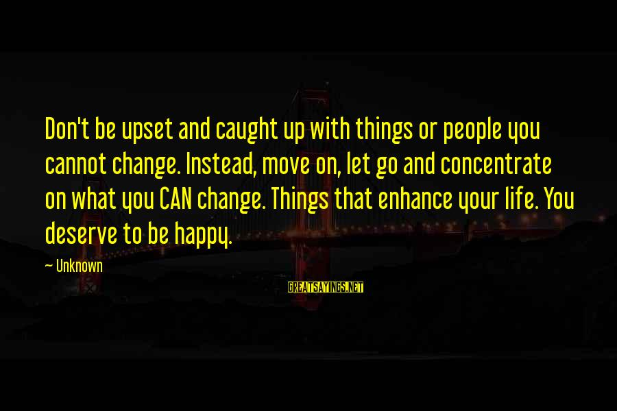 Things That Change Your Life Sayings By Unknown: Don't be upset and caught up with things or people you cannot change. Instead, move