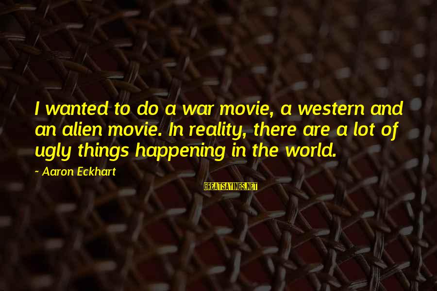 Things To Do Movie Sayings By Aaron Eckhart: I wanted to do a war movie, a western and an alien movie. In reality,