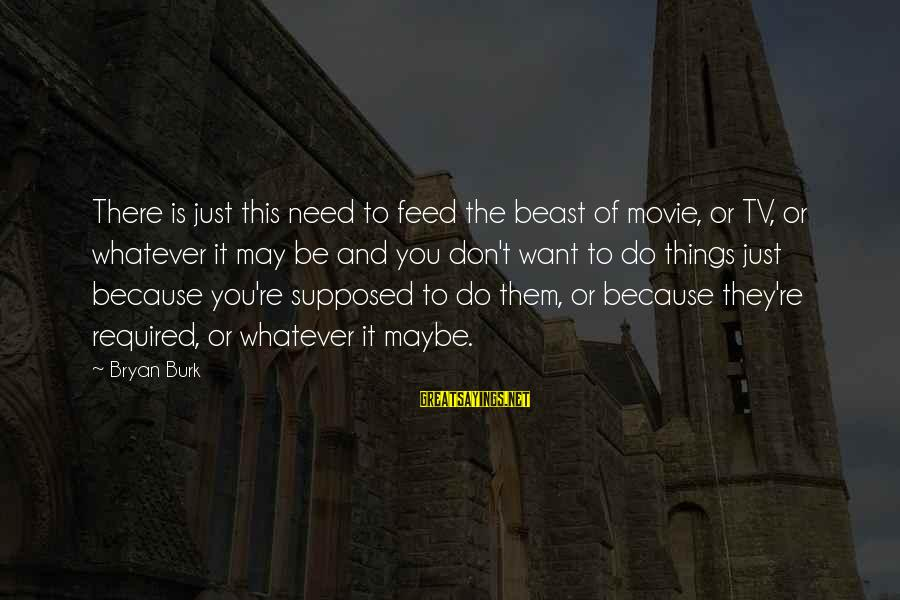 Things To Do Movie Sayings By Bryan Burk: There is just this need to feed the beast of movie, or TV, or whatever