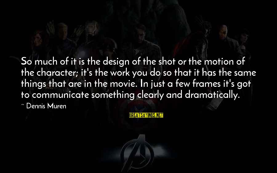 Things To Do Movie Sayings By Dennis Muren: So much of it is the design of the shot or the motion of the