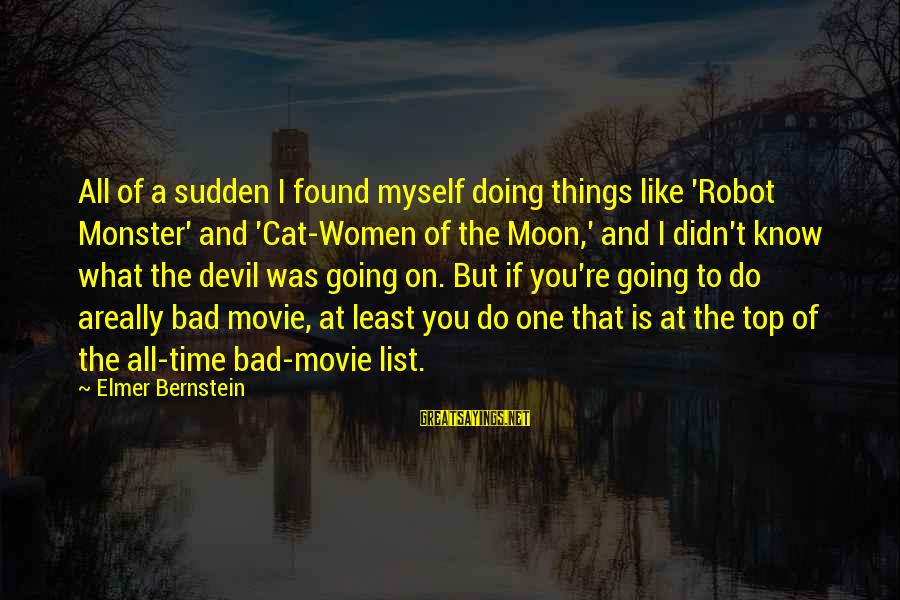Things To Do Movie Sayings By Elmer Bernstein: All of a sudden I found myself doing things like 'Robot Monster' and 'Cat-Women of
