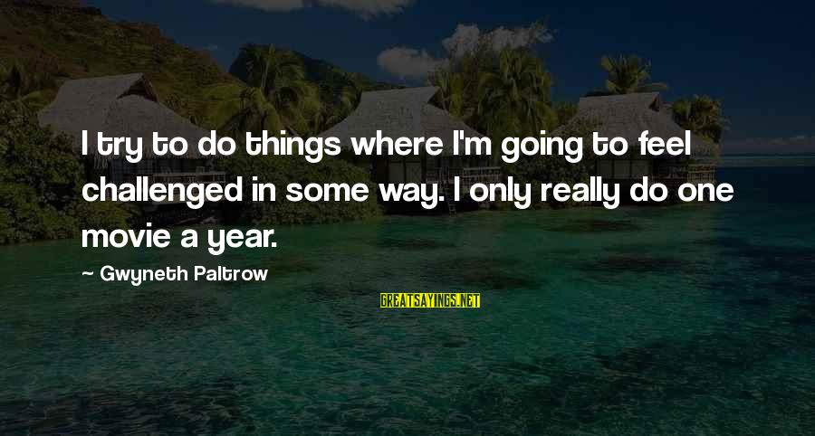 Things To Do Movie Sayings By Gwyneth Paltrow: I try to do things where I'm going to feel challenged in some way. I