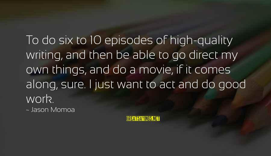 Things To Do Movie Sayings By Jason Momoa: To do six to 10 episodes of high-quality writing, and then be able to go