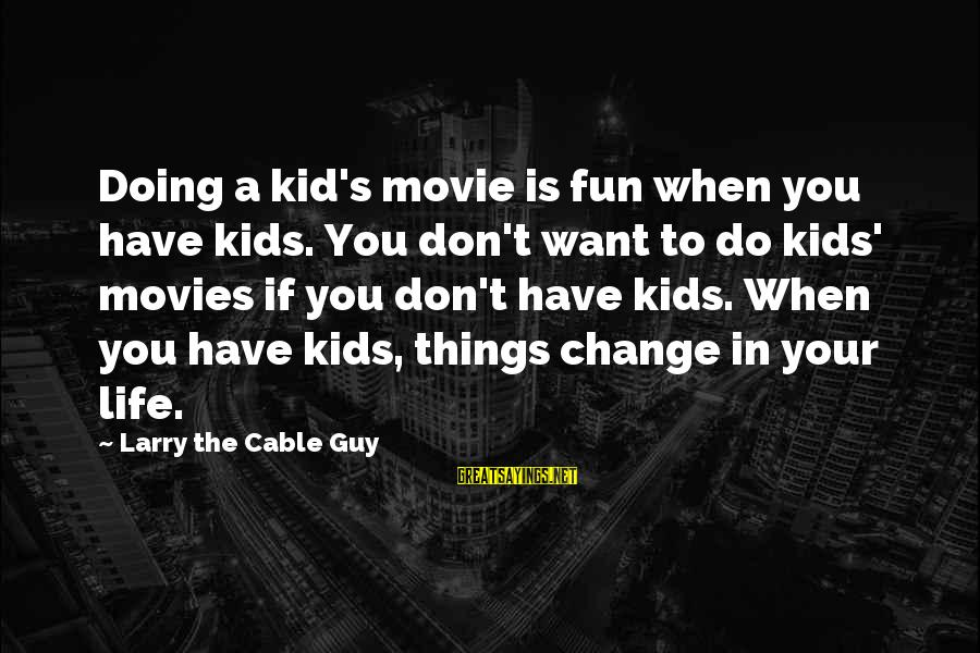 Things To Do Movie Sayings By Larry The Cable Guy: Doing a kid's movie is fun when you have kids. You don't want to do