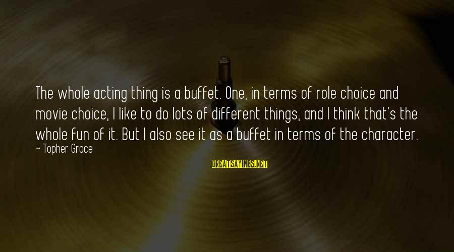 Things To Do Movie Sayings By Topher Grace: The whole acting thing is a buffet. One, in terms of role choice and movie