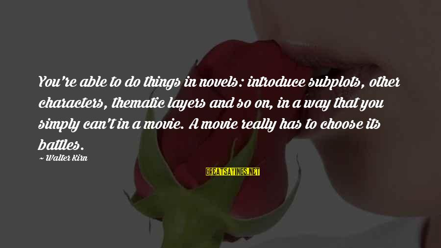 Things To Do Movie Sayings By Walter Kirn: You're able to do things in novels: introduce subplots, other characters, thematic layers and so