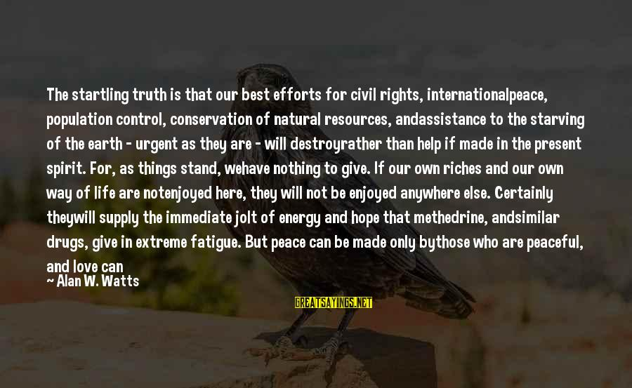 Things Will Work Out For The Best Sayings By Alan W. Watts: The startling truth is that our best efforts for civil rights, internationalpeace, population control, conservation