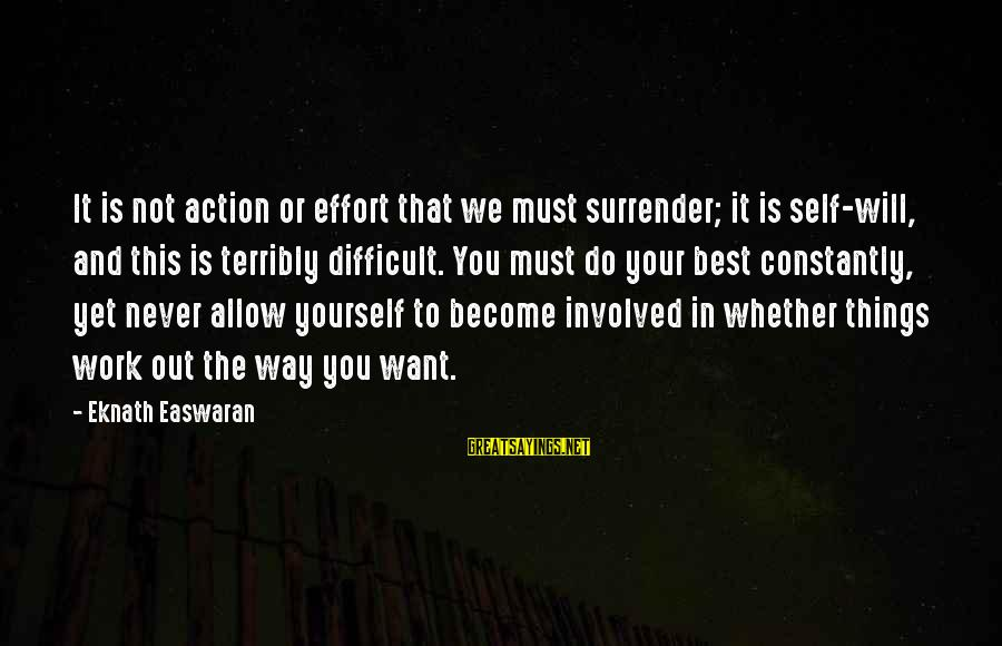 Things Will Work Out For The Best Sayings By Eknath Easwaran: It is not action or effort that we must surrender; it is self-will, and this