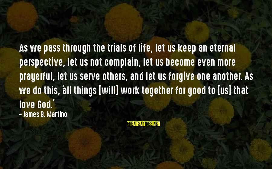 Things Will Work Out For The Best Sayings By James B. Martino: As we pass through the trials of life, let us keep an eternal perspective, let