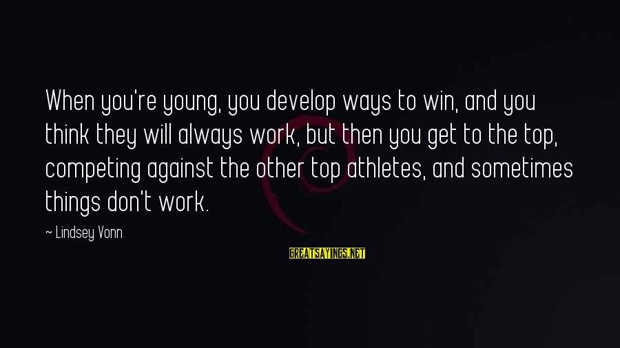 Things Will Work Out For The Best Sayings By Lindsey Vonn: When you're young, you develop ways to win, and you think they will always work,