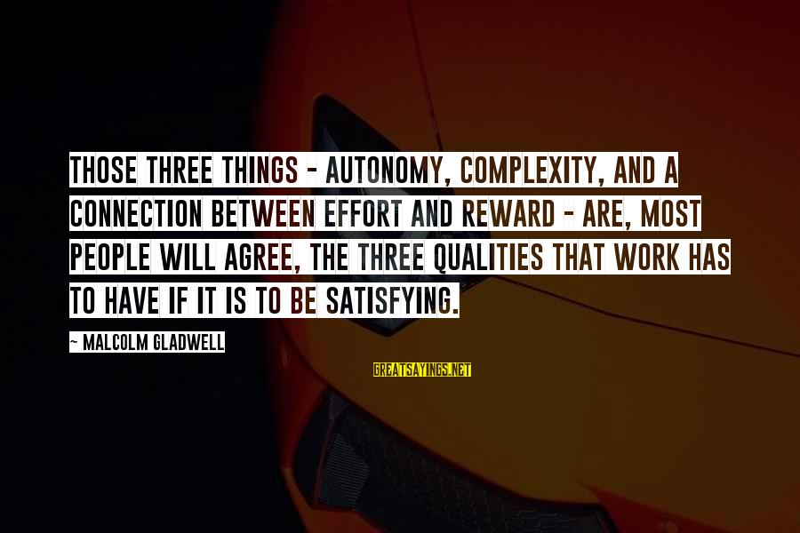 Things Will Work Out For The Best Sayings By Malcolm Gladwell: Those three things - autonomy, complexity, and a connection between effort and reward - are,