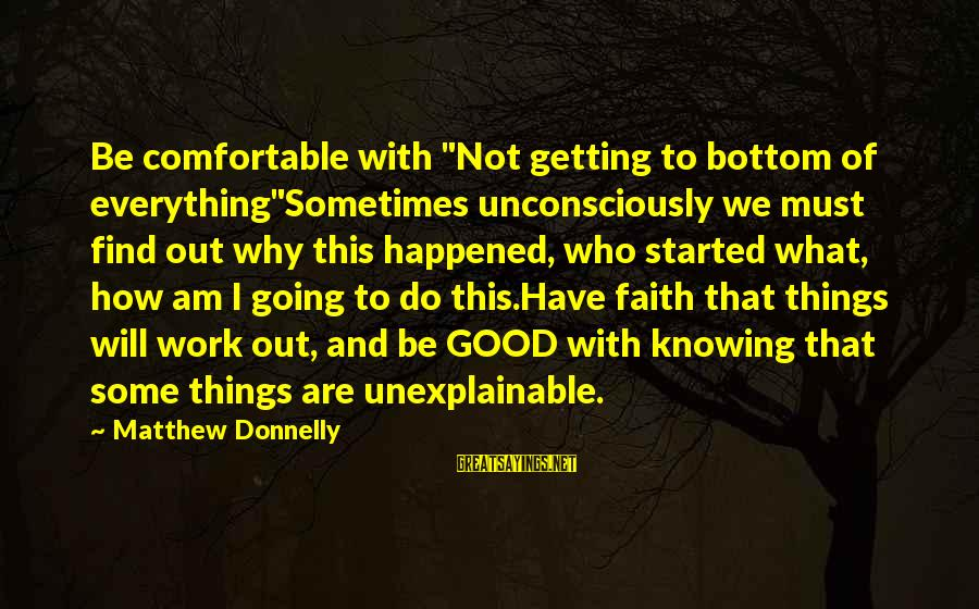 """Things Will Work Out For The Best Sayings By Matthew Donnelly: Be comfortable with """"Not getting to bottom of everything""""Sometimes unconsciously we must find out why"""