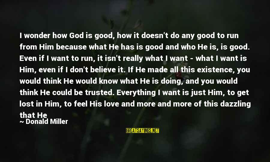 Think About His Love Sayings By Donald Miller: I wonder how God is good, how it doesn't do any good to run from
