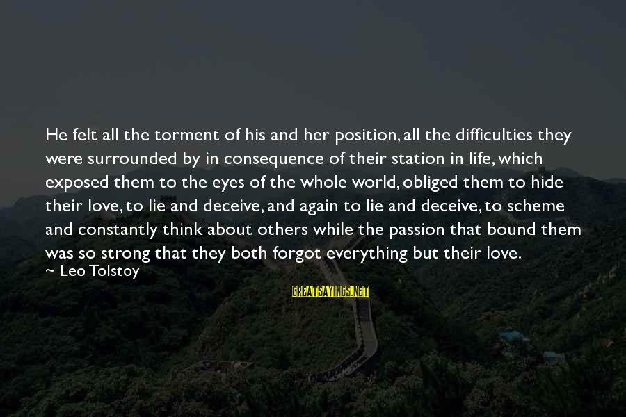 Think About His Love Sayings By Leo Tolstoy: He felt all the torment of his and her position, all the difficulties they were