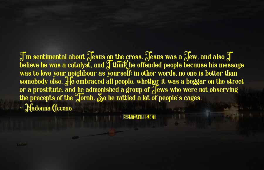 Think About His Love Sayings By Madonna Ciccone: I'm sentimental about Jesus on the cross. Jesus was a Jew, and also I believe