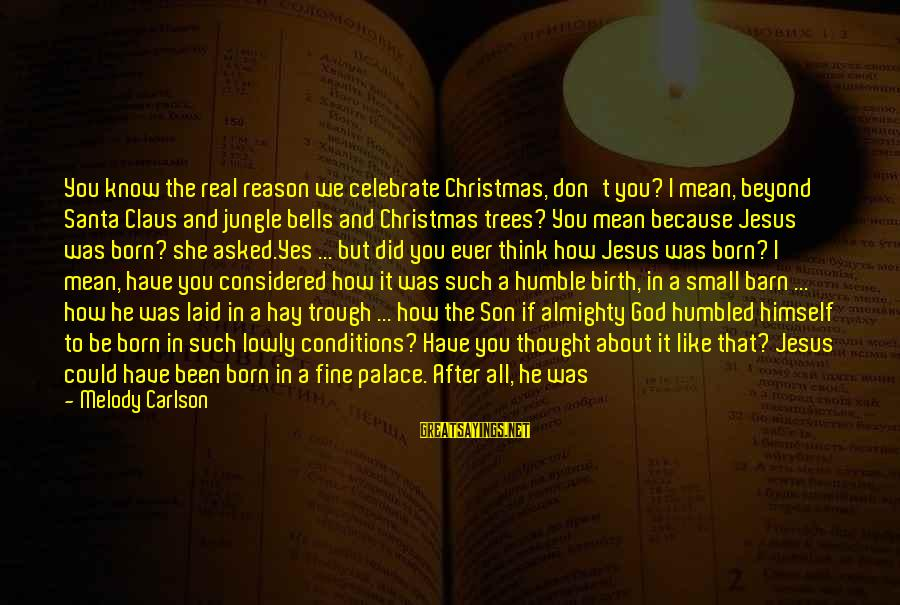 Think About His Love Sayings By Melody Carlson: You know the real reason we celebrate Christmas, don't you? I mean, beyond Santa Claus